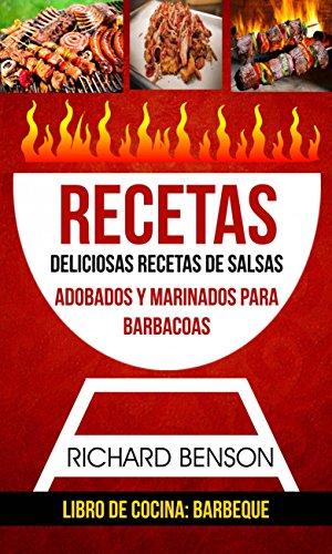 Recetas: Deliciosas Recetas de salsas, Adobados y Marinados para Barbacoas (Libro de cocina