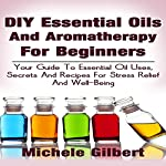 DIY Essential Oils and Aromatherapy for Beginners: Your Guide to Essential Oil Uses, Secrets and Recipes for Stress Relief and Well-Being | Michele Gilbert