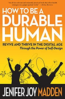 How To Be a Durable Human: Revive and Thrive in the Digital Age Through the Power of Self-Design by [Madden, Jenifer Joy]