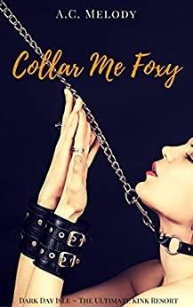 Collar Me Foxy: Dark Day Isle, The Ultimate Kink Resort by [Melody, A.C.]