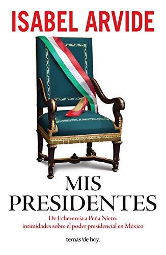 Mis presidentes: De Echeverría a Peña Nieto: intimidades sobre el poder presidencial en México (Spanish Edition)