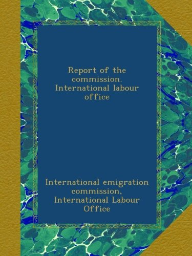 Read Online Report of the commission. International labour office ebook