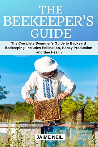 The Beekeeper's Guide: The Complete Beginner's Guide to Backyard Beekeeping, Includes Pollination, Honey Production and Bee Health - Natural Beekeeping, Backyard Homestead, Beehive by [Neil, Jaime]