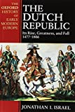 The Dutch Republic: Its Rise, Greatness, and Fall 1477-1806 (Oxford History of Early Modern Europe)