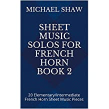 Sheet Music Solos For French Horn Book 2: 20 Elementary/Intermediate French Horn Sheet Music Pieces