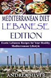 Mediterranean Diet Lebanese Edition: Exotic Lebanese Recipes for Your Healthy Mediterranean Lifestyle (Mediterranean Cooking and Mediterranean Diet Recipes Book 4)