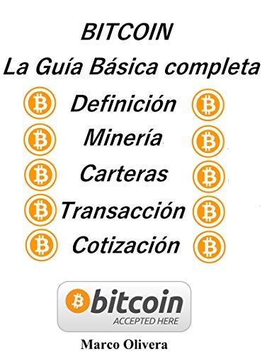BITCOIN La Guía Básica Completa: Definición, Minería, Carteras, Transacción y Cotización (