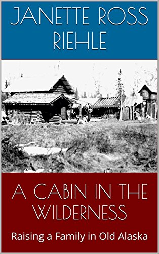 A CABIN IN THE WILDERNESS: Raising a Family in Old Alaska (Growing Up Wild Book 2) ()