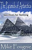 The Pyramids of Antarctica: Sacrifices For Nothing (The Abandoned Annals of Antiquity Book 2)