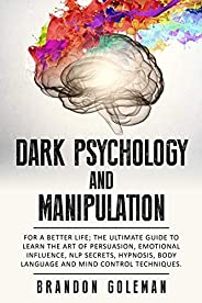 Dark Psychology and Manipulation: For a Better Life: The Ultimate Guide to Learning the Art of Persuasion, Emotional Influen