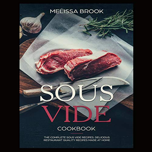 Sous Vide: The Complete Sous Vide Recipes: Delicious Restaurant Quality Recipes Made at Home by Melissa Brook