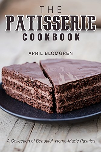 The Patisserie Cookbook: A Collection of Beautiful, Home-Made Pastries by April Blomgren