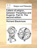 Letters of Religion, Between Theophilus and Eugenio Part III The, Richard Blackmore, 1170046533