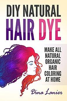 DIY Natural Hair Dye: Make All Natural Organic Hair Color At Home by [Lanier, Dina]