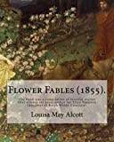 Flower Fables (1855). By: Louisa May Alcott: The book was a compilation of fanciful stories first written six years earlier for Ellen Emerson (daughter of Ralph Waldo Emerson).