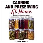 Canning & Preserving at Home: A Complete Guide to Canning, Preserving and Storing Your Produce | Jason Johns