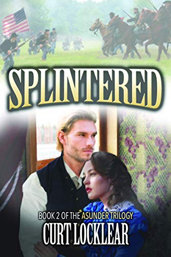 Splintered, A Civil War Saga: Book 2 of the Asunder Trilogy by [Locklear, Curt]