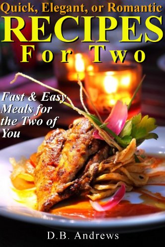 Quick, Elegant, or Romantic Recipes for Two: Fast & Easy Meals for the Two of You by [Andrews, D.B.]