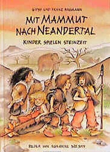 Mit Mammut nach Neandertal: Kinder spielen Steinzeit (Kinder spielen Geschichte)