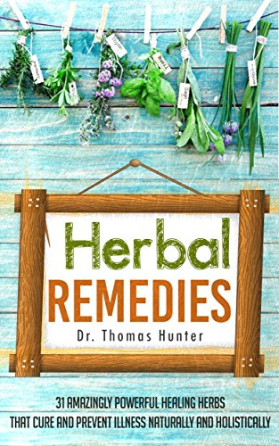 Natural Herbal Remedies - Herbal Remedies: 31 Powerful Healing Herbs that Cure and Prevent Illness Naturally and Holistically (Natural Remedies - Your Complete Bible of Herbal Healing - Herbal Medicine)