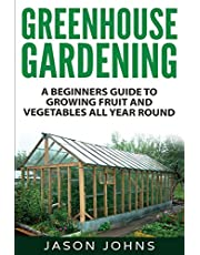 Greenhouse Gardening - A Beginners Guide To Growing Fruit and Vegetables All Year Round: Everything You Need To Know About Owning A Greenhouse
