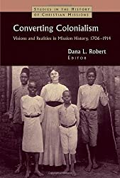 Converting Colonialism: Visions and Realities in Mission History, 1706-1914 (Studies in the History of Christian Missions (Paperback))