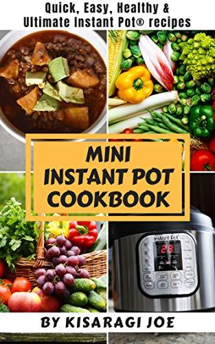 Mini Instant Pot Cookbook: Quick, Easy, Healthy and Ultimate Instant Pot Recipes