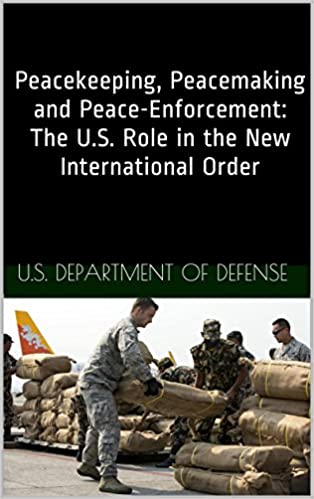 Free popular books download Peacekeeping, Peacemaking and Peace-Enforcement: The U.S. Role in the New International Order iBook