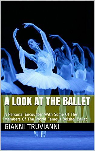 A Look At The Ballet: A Personal Encounter With Some Of The Members Of The World Famous Bolshoi Ballet Kindle Edition