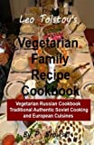 Leo Tolstoy's Vegetarian Family Recipe Cookbook: Vegetarian Russian Cookbook Traditional Authentic Soviet Cooking And European Cuisines