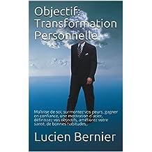 Objectif: Transformation Personnelle: Maîtrise de soi, surmontez vos peurs, gagner en confiance, une motivation d'acier, définissez vos objectifs, améliorez ... de bonnes habitudes,. (French Edition)