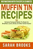 Muffin Tin Recipes - Sarah Brooks: Mouthwatering Muffin Tin Recipes In 20 Minutes! 55 Perfectly Portioned Muffin Tin Meals For Breakfast, Lunch, Dinner, Or After School Snacks!