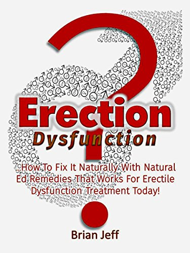 Erection Dysfunction? : How to Fix It Naturally With Natural Ed Remedies That Works For Erectile Dysfunction Treatment Today!