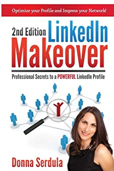 LinkedIn Makeover (2nd Edition): Professional Secrets to a POWERFUL LinkedIn Profile by [Serdula, Donna]