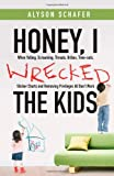 Honey, I Wrecked the Kids: When Yelling, Screaming, Threats, Bribes, Time-outs, Sticker Charts and R: Written by Alyson Schafer, 2009 Edition, Publisher: Wiley [Paperback]