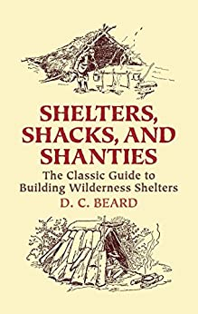 Shelters, Shacks, and Shanties: The Classic Guide to Building Wilderness Shelters (Dover Books on Architecture) by [Beard, D.C.]