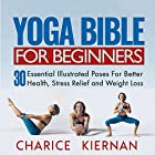The Yoga Bible for Beginners: 30 Essential Poses for Better Health, Stress Relief and Weight Loss Hörbuch von Charice Kiernan Gesprochen von: Graham Anderson