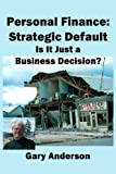 Personal Finance: Strategic Default: Is It Just a Business Decision? (Toxic Loan Series Book 3)