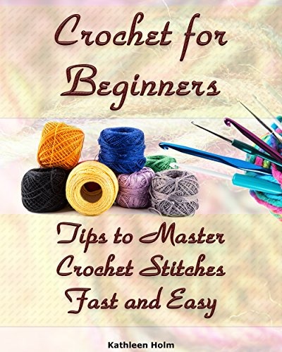 Crochet for Beginners: Tips to Master Crochet Stitches Fast and Easy ()