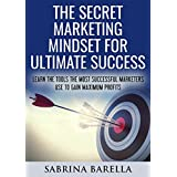 The Secret Marketing Mindset for Ultimate Success: Learn the Tools the Most Successful Marketers Use to Gain Maximum...
