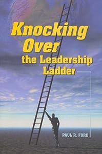 Knocking Over the Leadership Ladder Paul Ford, Stuart Hoffman and Julie Becker