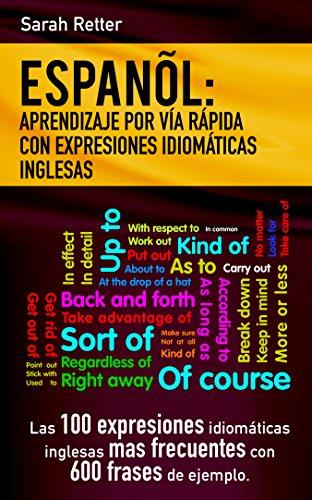 ESPAÑOL: APRENDIZAJE POR VIA RAPIDA DE EXRESIONES IDIOMATICAS INGLESAS: Las 100 expresiones idiomáticas inglesas más frecuentes con 600 frases de ejemplo (Spanish Edition)