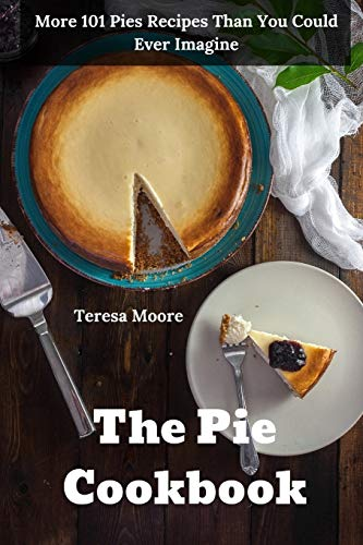 The Pie Cookbook:  More 101 Pies Recipes Than You Could Ever Imagine (Natural Food)