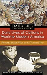 Daily Lives of Civilians in Wartime Modern America: From the Indian Wars to the Vietnam War (The Greenwood Press Daily Life Through History Series: Daily Lives of Civilians during Wartime)