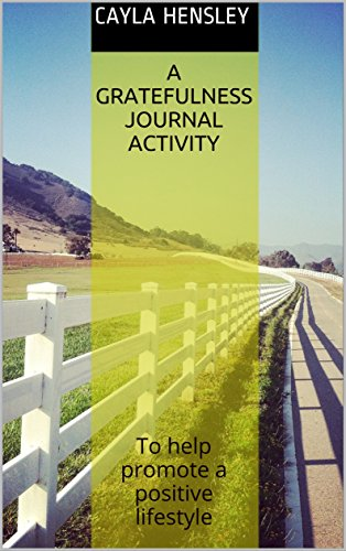 A Gratefulness Journal Activity: To help promote a positive lifestyle by [Hensley, Cayla]