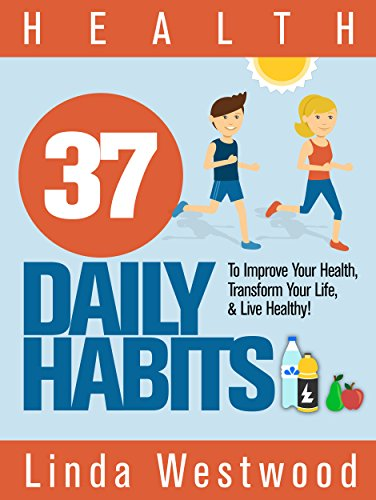 Health: 37 Daily Habits to Improve Your Health, Transform Your Life & Live Healthy! by [Westwood, Linda]
