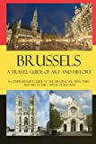 Brussels - A Travel Guide of Art and History: A comprehensive guide to the historic architecture and art in the capital of Belgium