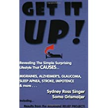 Get It Up!: Revealing the Simple Surprising Lifestyle That Causes Migraines, Alzheimer's, Stroke, Glaucoma, Sleep Apnea, Impotence, and More!