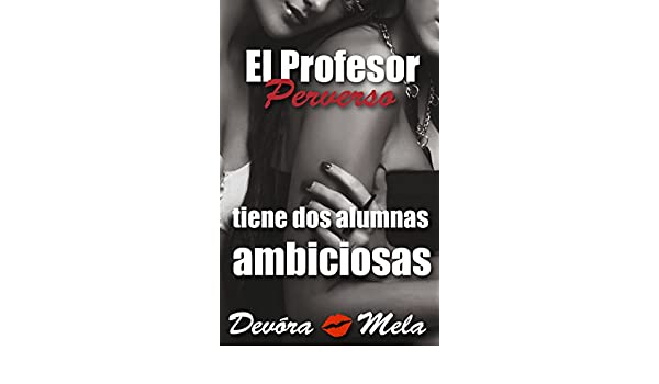 El Profesor Perverso tiene Dos Alumnas Ambiciosas: Cuentos Cortos y Calientes - Kindle edition by Devora Mela. Literature & Fiction Kindle eBooks ...