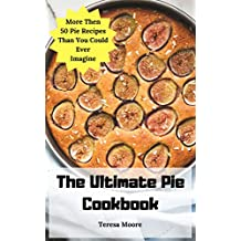 The Ultimate Pie Cookbook:  More Then 50 Pie Recipes Than You Could Ever Imagine (Delicious Recipes Book 29)
